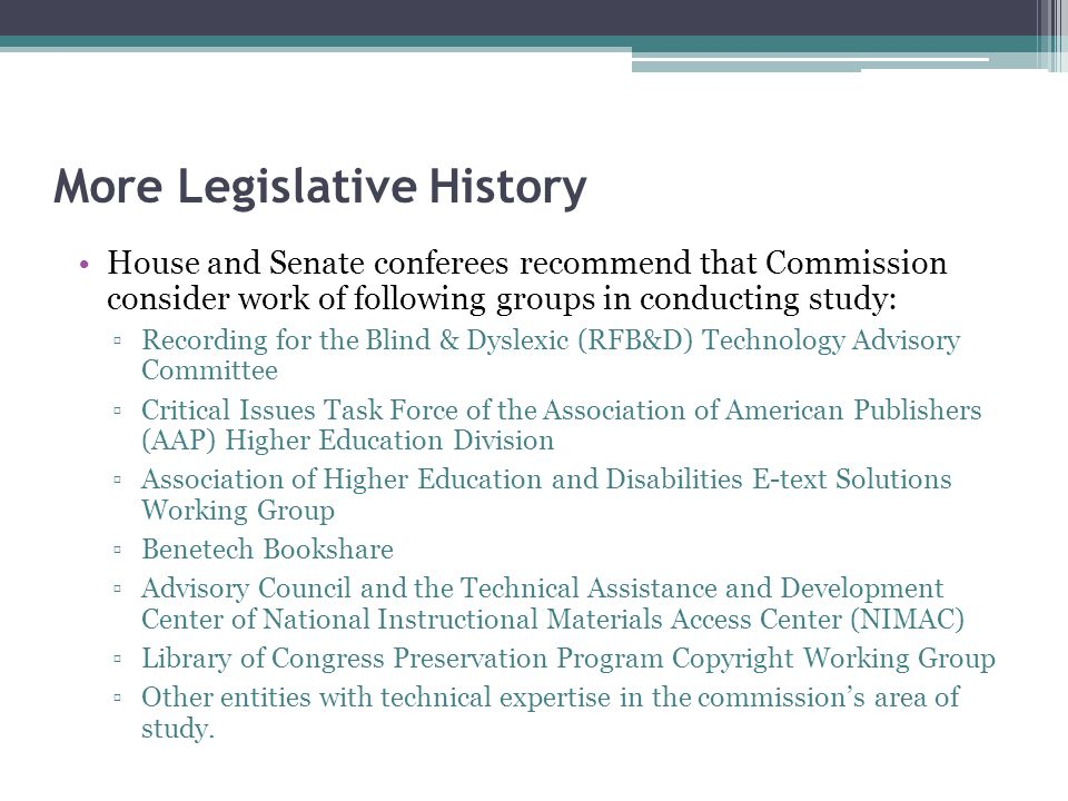 More Legislative History House and Senate conferees recommend that Commission consider work of following groups in conducting study: ▫Recording for the Blind & Dyslexic (RFB&D) Technology Advisory Committee ▫Critical Issues Task Force of the Association of American Publishers (AAP) Higher Education Division ▫Association of Higher Education and Disabilities E-text Solutions Working Group ▫Benetech Bookshare ▫Advisory Council and the Technical Assistance and Development Center of National Instructional Materials Access Center (NIMAC) ▫Library of Congress Preservation Program Copyright Working Group ▫Other entities with technical expertise in the commission's area of study.