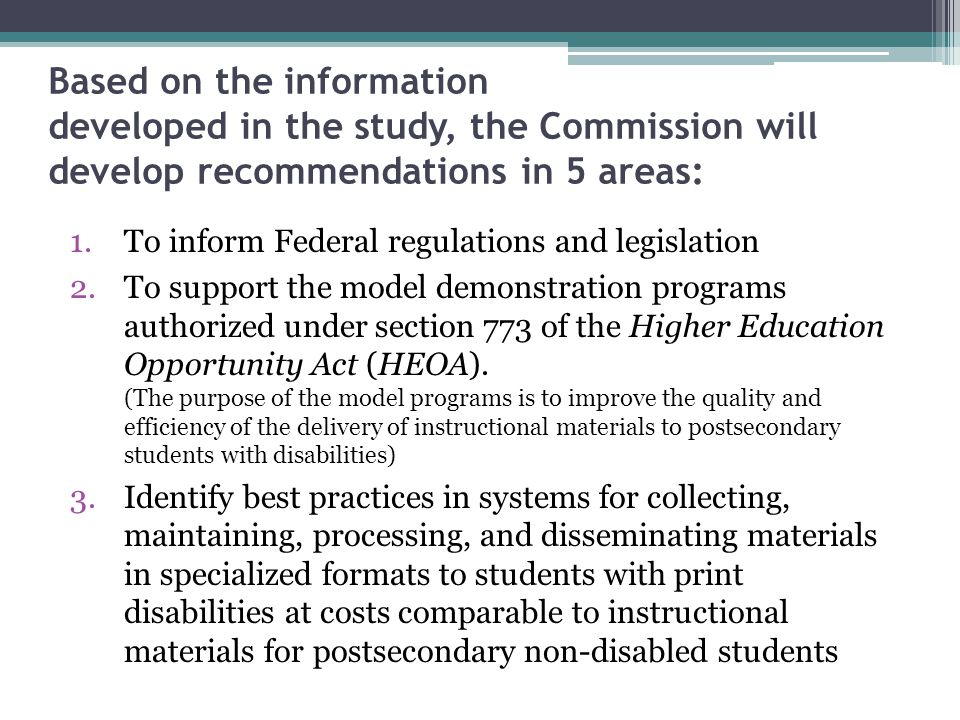 Based on the information developed in the study, the Commission will develop recommendations in 5 areas: 1.To inform Federal regulations and legislation 2.To support the model demonstration programs authorized under section 773 of the Higher Education Opportunity Act (HEOA).