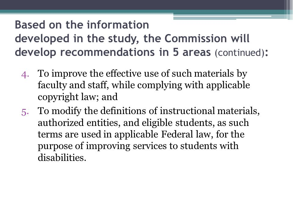Based on the information developed in the study, the Commission will develop recommendations in 5 areas (continued) : 4.To improve the effective use of such materials by faculty and staff, while complying with applicable copyright law; and 5.To modify the definitions of instructional materials, authorized entities, and eligible students, as such terms are used in applicable Federal law, for the purpose of improving services to students with disabilities.