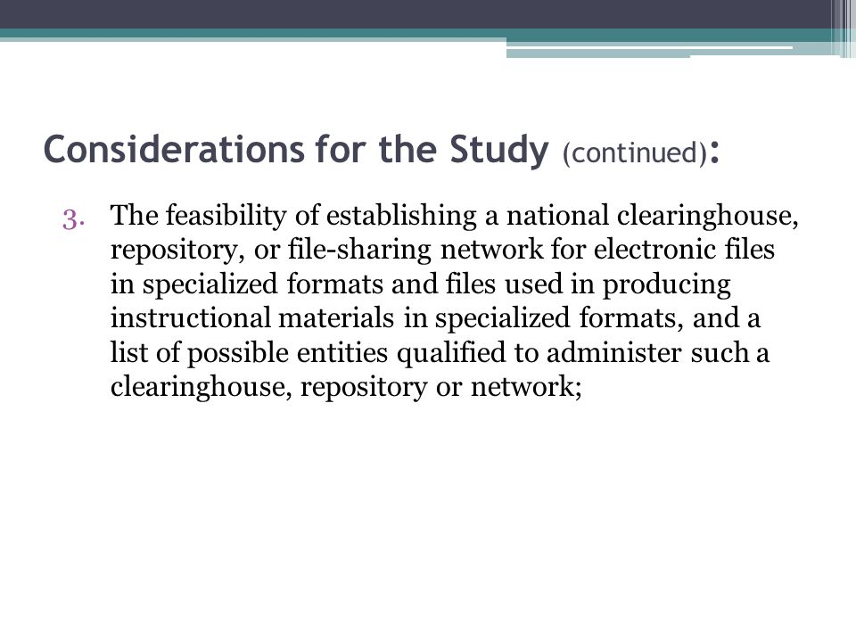 Considerations for the Study (continued) : 3.The feasibility of establishing a national clearinghouse, repository, or file-sharing network for electronic files in specialized formats and files used in producing instructional materials in specialized formats, and a list of possible entities qualified to administer such a clearinghouse, repository or network;