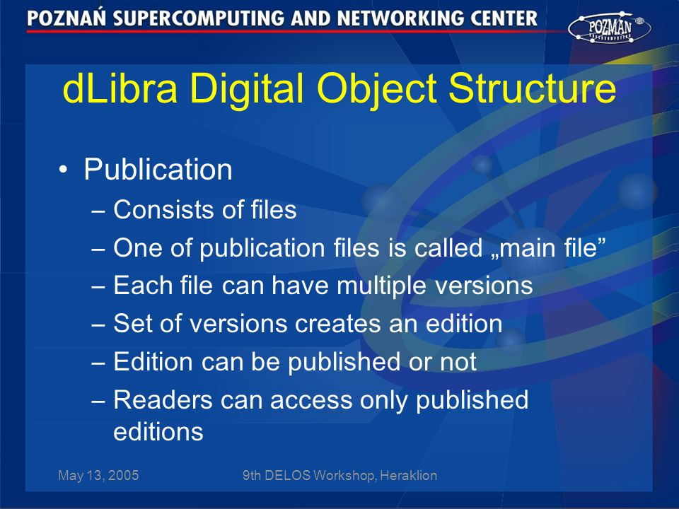 "May 13, 20059th DELOS Workshop, Heraklion dLibra Digital Object Structure Publication –Consists of files –One of publication files is called ""main file –Each file can have multiple versions –Set of versions creates an edition –Edition can be published or not –Readers can access only published editions"