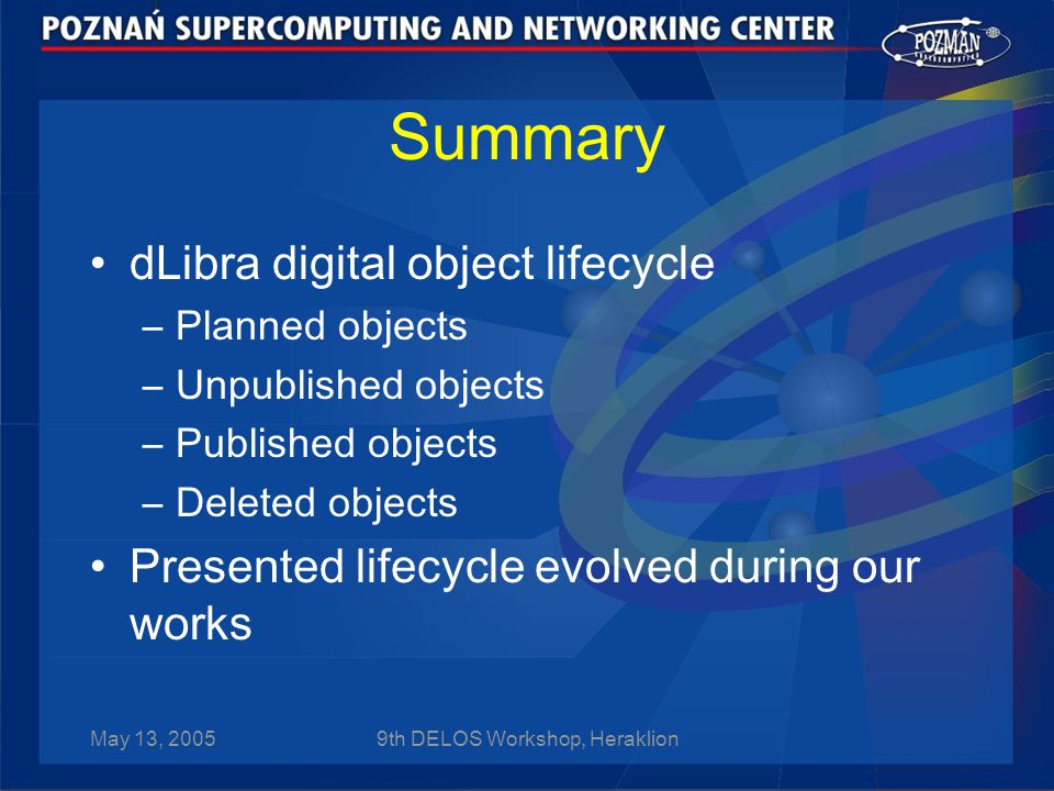 May 13, 20059th DELOS Workshop, Heraklion Summary dLibra digital object lifecycle –Planned objects –Unpublished objects –Published objects –Deleted objects Presented lifecycle evolved during our works