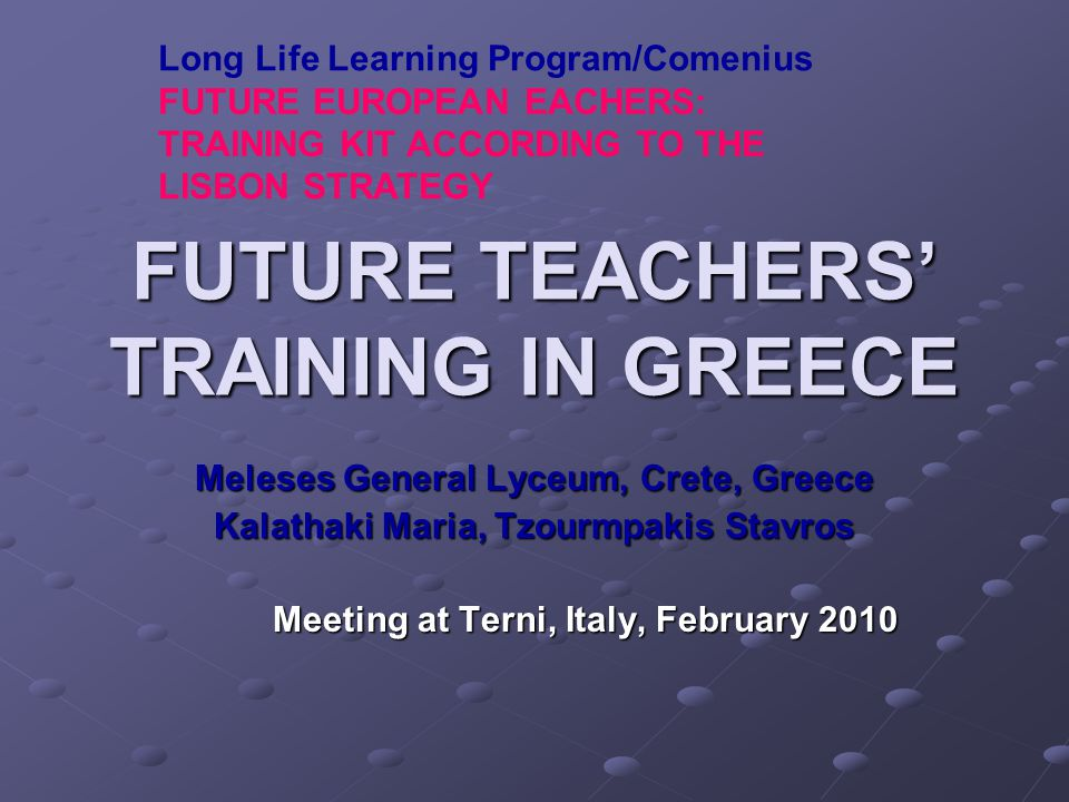 FUTURE TEACHERS' TRAINING IN GREECE Meleses General Lyceum, Crete, Greece Kalathaki Maria, Tzourmpakis Stavros Meeting at Terni, Italy, February 2010