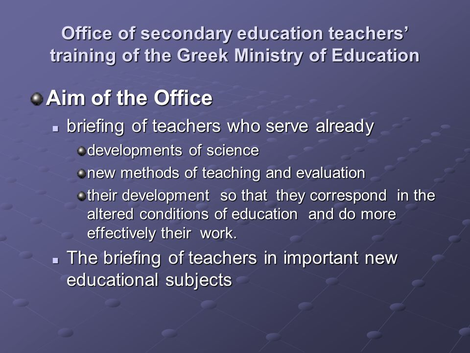 Office of secondary education teachers' training of the Greek Ministry of Education Aim of the Office briefing of teachers who serve already briefing