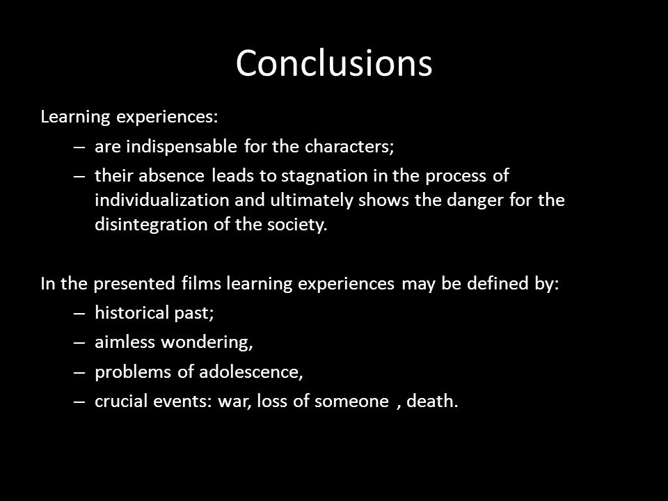 Conclusions Learning experiences: – are indispensable for the characters; – their absence leads to stagnation in the process of individualization and ultimately shows the danger for the disintegration of the society.