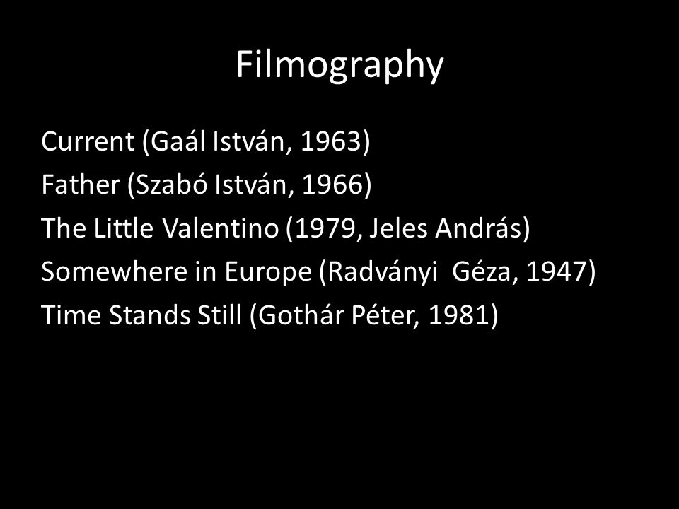Filmography Current (Gaál István, 1963) Father (Szabó István, 1966) The Little Valentino (1979, Jeles András) Somewhere in Europe (Radványi Géza, 1947) Time Stands Still (Gothár Péter, 1981)