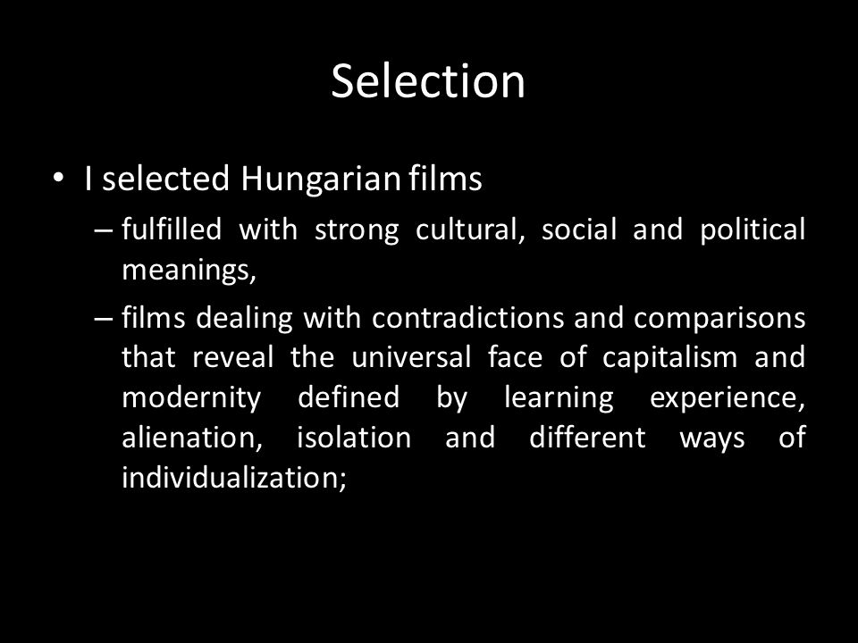 Selection I selected Hungarian films – fulfilled with strong cultural, social and political meanings, – films dealing with contradictions and comparisons that reveal the universal face of capitalism and modernity defined by learning experience, alienation, isolation and different ways of individualization;