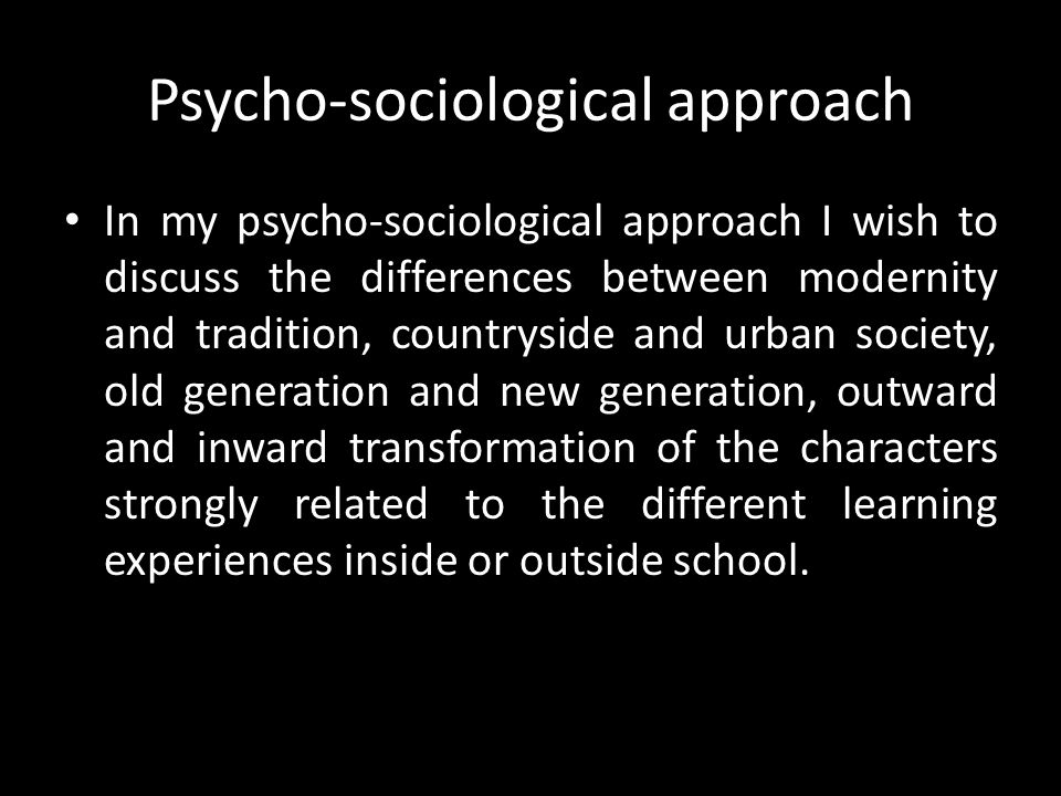 Psycho-sociological approach In my psycho-sociological approach I wish to discuss the differences between modernity and tradition, countryside and urb