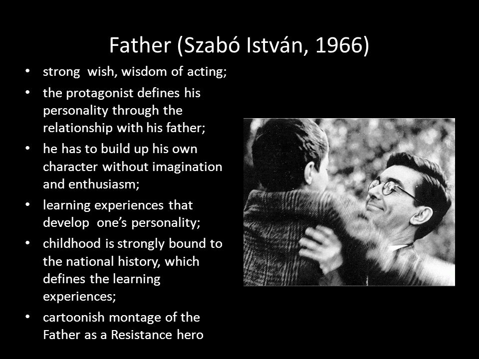 Father (Szabó István, 1966) strong wish, wisdom of acting; the protagonist defines his personality through the relationship with his father; he has to build up his own character without imagination and enthusiasm; learning experiences that develop one's personality; childhood is strongly bound to the national history, which defines the learning experiences; cartoonish montage of the Father as a Resistance hero