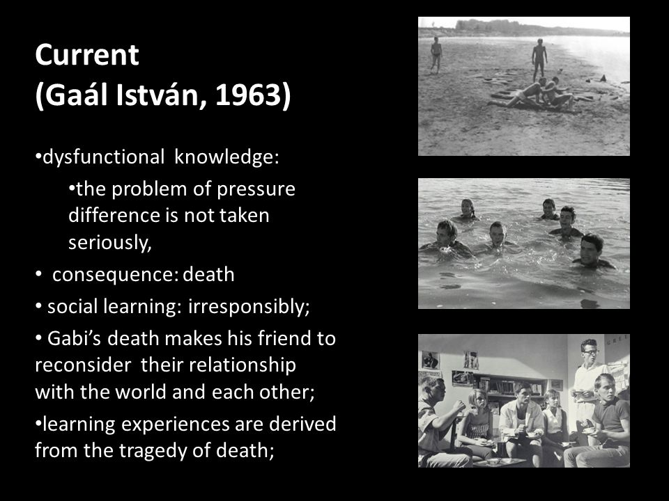 Current (Gaál István, 1963) dysfunctional knowledge: the problem of pressure difference is not taken seriously, consequence: death social learning: irresponsibly; Gabi's death makes his friend to reconsider their relationship with the world and each other; learning experiences are derived from the tragedy of death;