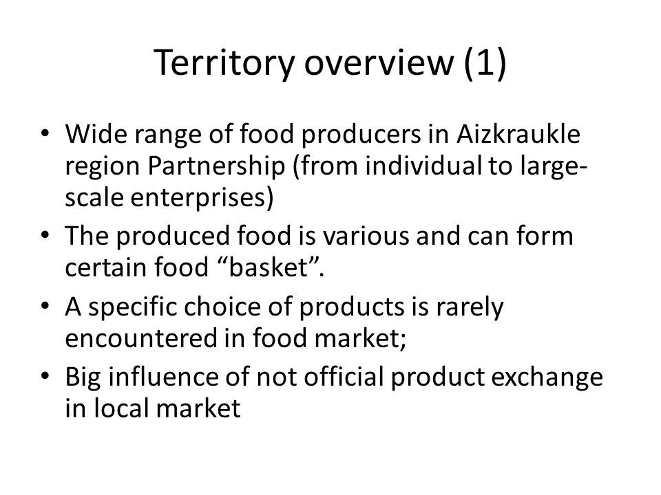 Territory overview (2) As a market the territory of Aizkraukle region Partnership can be divided in two parts: – The right shore of Daugava (region of Skrīveri, Koknese, Aizkraukle, Pļaviņas) where the food processing and producing is developed fairly good, markets of food products are developed but the potential is not fully used; – The left shore of Daugava (regions of Nereta, Jaunjelgava un Vecumnieki) where the potential is limited but not fully acknowledged.