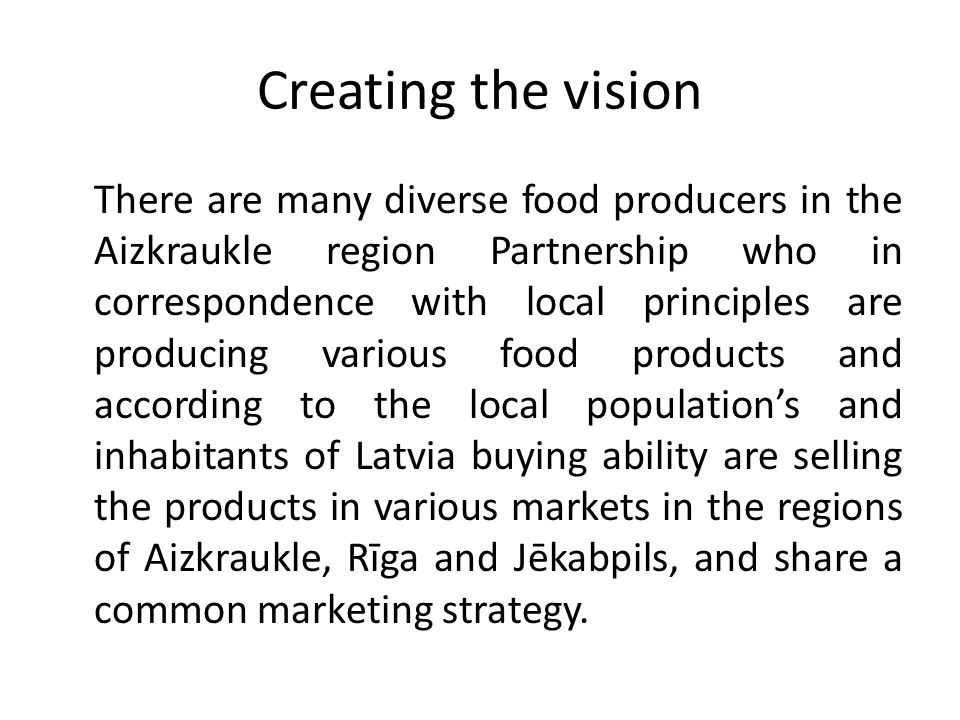 Creating the vision There are many diverse food producers in the Aizkraukle region Partnership who in correspondence with local principles are producing various food products and according to the local population's and inhabitants of Latvia buying ability are selling the products in various markets in the regions of Aizkraukle, Rīga and Jēkabpils, and share a common marketing strategy.