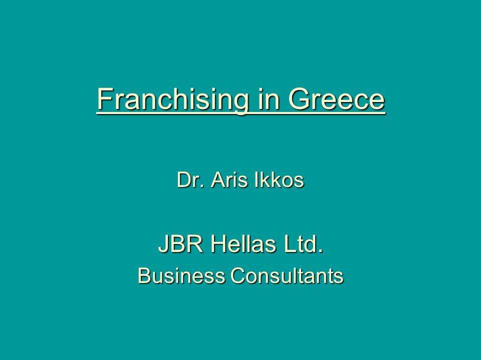 Franchising in Greece Dr. Aris Ikkos JBR Hellas Ltd. Business Consultants