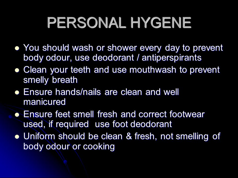 PERSONAL HYGENE You should wash or shower every day to prevent body odour, use deodorant / antiperspirants You should wash or shower every day to prev