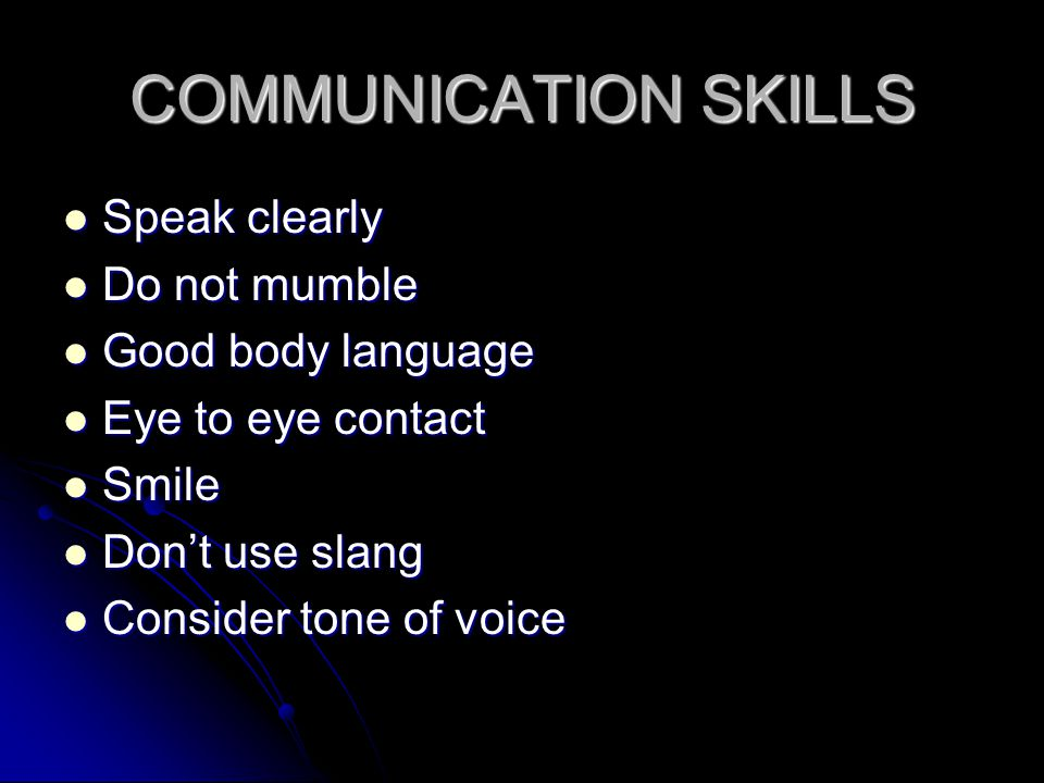 COMMUNICATION SKILLS Speak clearly Speak clearly Do not mumble Do not mumble Good body language Good body language Eye to eye contact Eye to eye conta