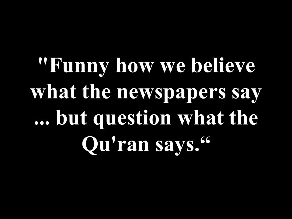 Funny how we believe what the newspapers say... but question what the Qu ran says.