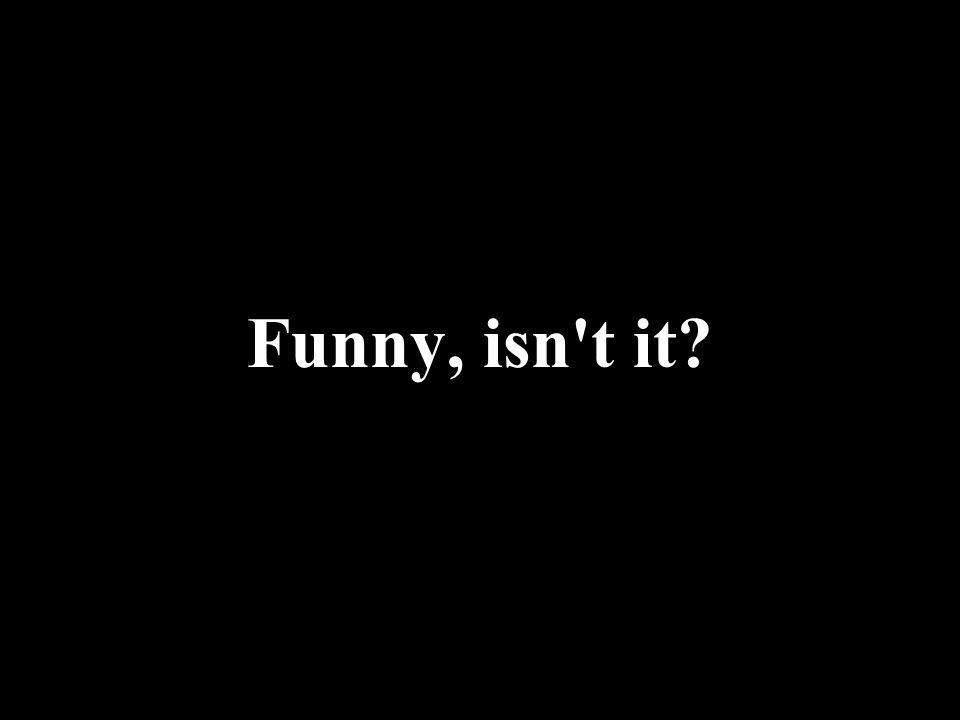 Funny, isn t it?