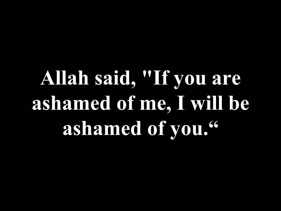 Allah said, If you are ashamed of me, I will be ashamed of you.