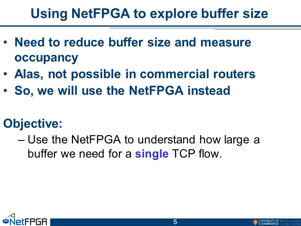 5 Using NetFPGA to explore buffer size Need to reduce buffer size and measure occupancy Alas, not possible in commercial routers So, we will use the NetFPGA instead Objective: –Use the NetFPGA to understand how large a buffer we need for a single TCP flow.