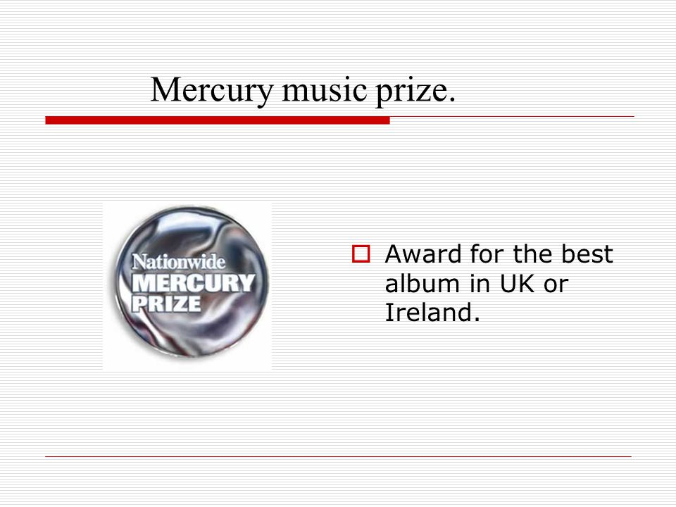 Mercury music prize.  Award for the best album in UK or Ireland.