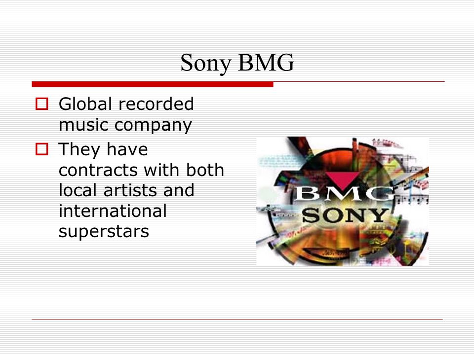 Sony BMG  Global recorded music company  They have contracts with both local artists and international superstars