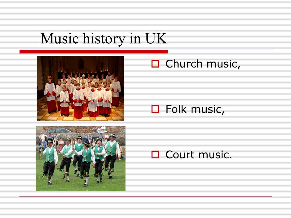 Music history in UK  Church music,  Folk music,  Court music.