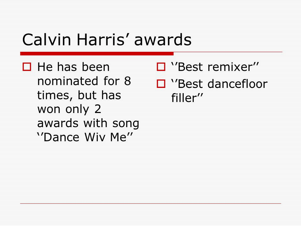 Calvin Harris' awards  He has been nominated for 8 times, but has won only 2 awards with song ''Dance Wiv Me''  ''Best remixer''  ''Best dancefloor