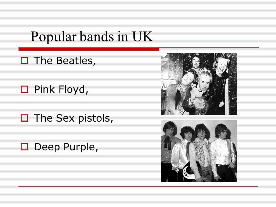 Popular bands in UK  The Beatles,  Pink Floyd,  The Sex pistols,  Deep Purple,