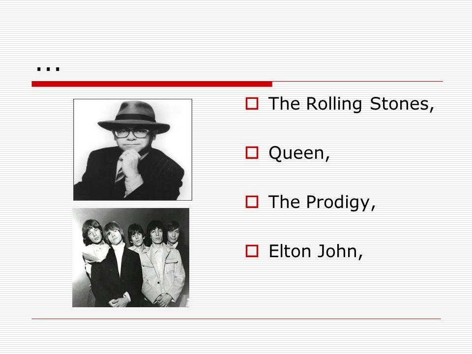 ...  The Rolling Stones,  Queen,  The Prodigy,  Elton John,