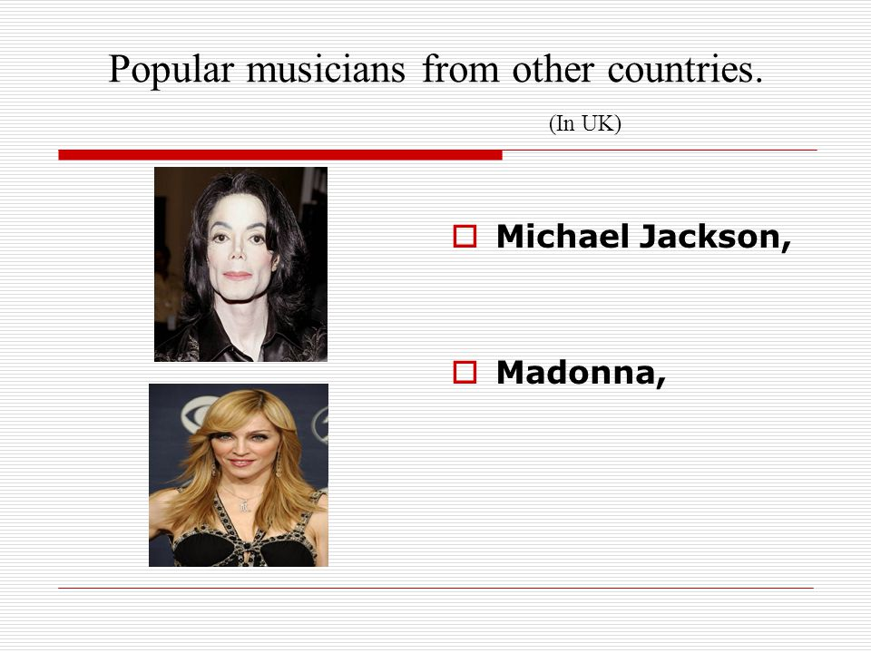 Popular musicians from other countries. (In UK)  Michael Jackson,  Madonna,