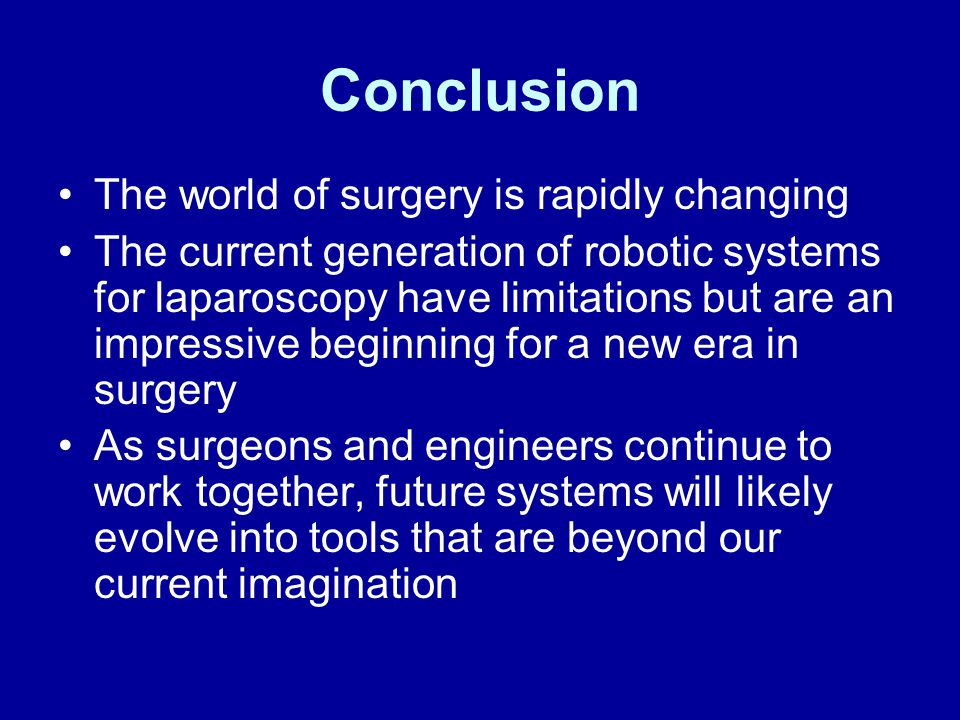 Conclusion The world of surgery is rapidly changing The current generation of robotic systems for laparoscopy have limitations but are an impressive beginning for a new era in surgery As surgeons and engineers continue to work together, future systems will likely evolve into tools that are beyond our current imagination