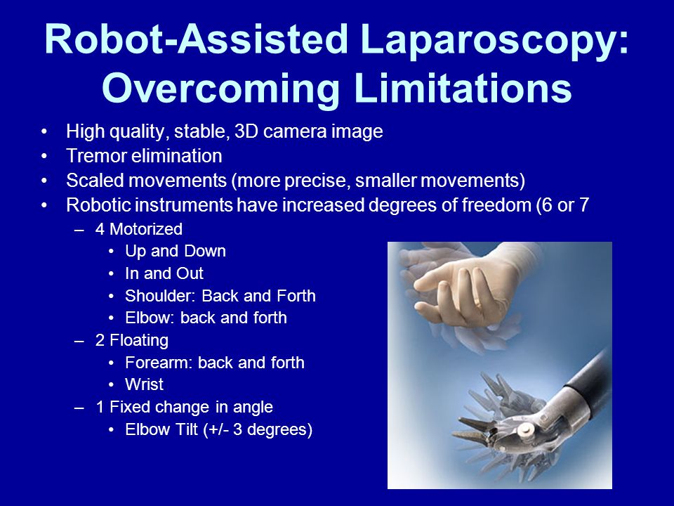 Robot-Assisted Laparoscopy: Overcoming Limitations High quality, stable, 3D camera image Tremor elimination Scaled movements (more precise, smaller movements) Robotic instruments have increased degrees of freedom (6 or 7 –4 Motorized Up and Down In and Out Shoulder: Back and Forth Elbow: back and forth –2 Floating Forearm: back and forth Wrist –1 Fixed change in angle Elbow Tilt (+/- 3 degrees)