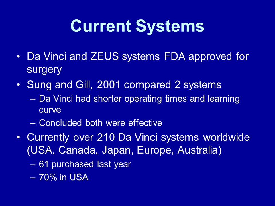 Current Systems Da Vinci and ZEUS systems FDA approved for surgery Sung and Gill, 2001 compared 2 systems –Da Vinci had shorter operating times and learning curve –Concluded both were effective Currently over 210 Da Vinci systems worldwide (USA, Canada, Japan, Europe, Australia) –61 purchased last year –70% in USA