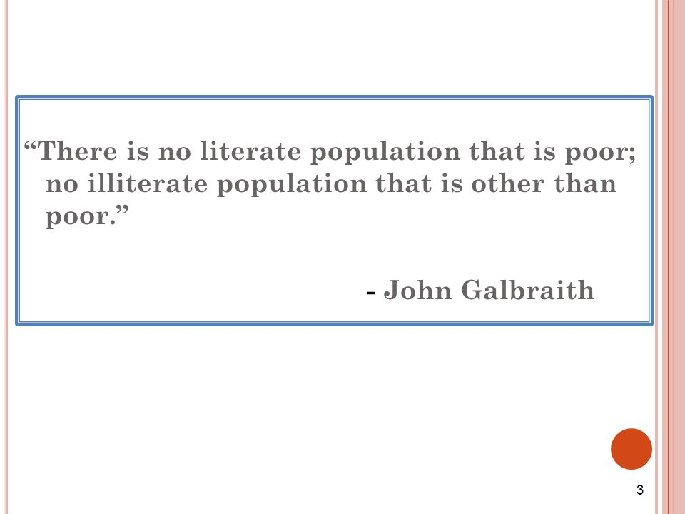 There is no literate population that is poor; no illiterate population that is other than poor. - John Galbraith 3