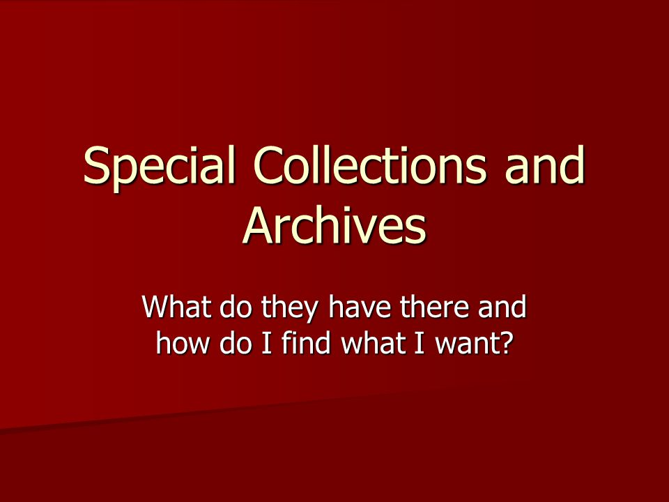 Special Collections and Archives What do they have there and how do I find what I want