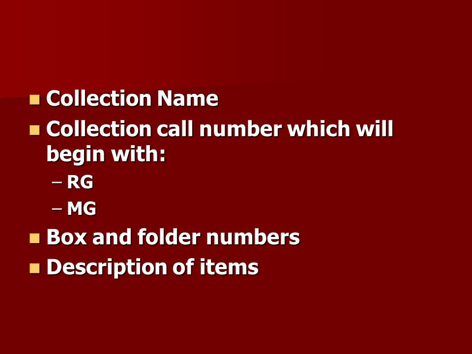 Collection Name Collection Name Collection call number which will begin with: Collection call number which will begin with: –RG –MG Box and folder num
