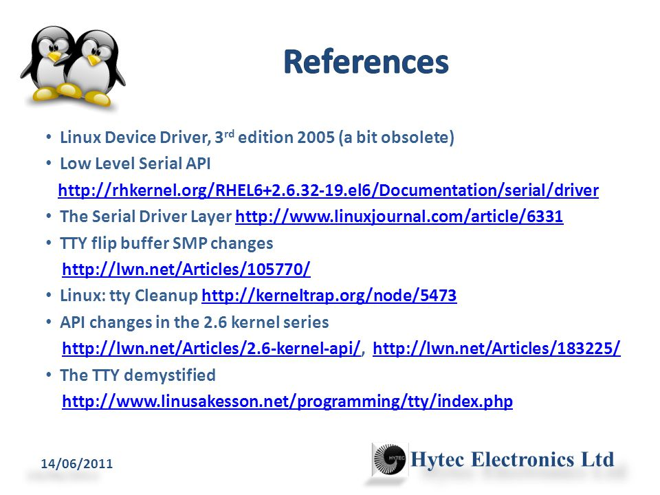 Linux Device Driver, 3 rd edition 2005 (a bit obsolete) Low Level Serial API http://rhkernel.org/RHEL6+2.6.32-19.el6/Documentation/serial/driver The Serial Driver Layer http://www.linuxjournal.com/article/6331http://www.linuxjournal.com/article/6331 TTY flip buffer SMP changes http://lwn.net/Articles/105770/ Linux: tty Cleanup http://kerneltrap.org/node/5473http://kerneltrap.org/node/5473 API changes in the 2.6 kernel series http://lwn.net/Articles/2.6-kernel-api/, http://lwn.net/Articles/183225/http://lwn.net/Articles/2.6-kernel-api/http://lwn.net/Articles/183225/ The TTY demystified http://www.linusakesson.net/programming/tty/index.php 14/06/2011 Hytec Electronics Ltd