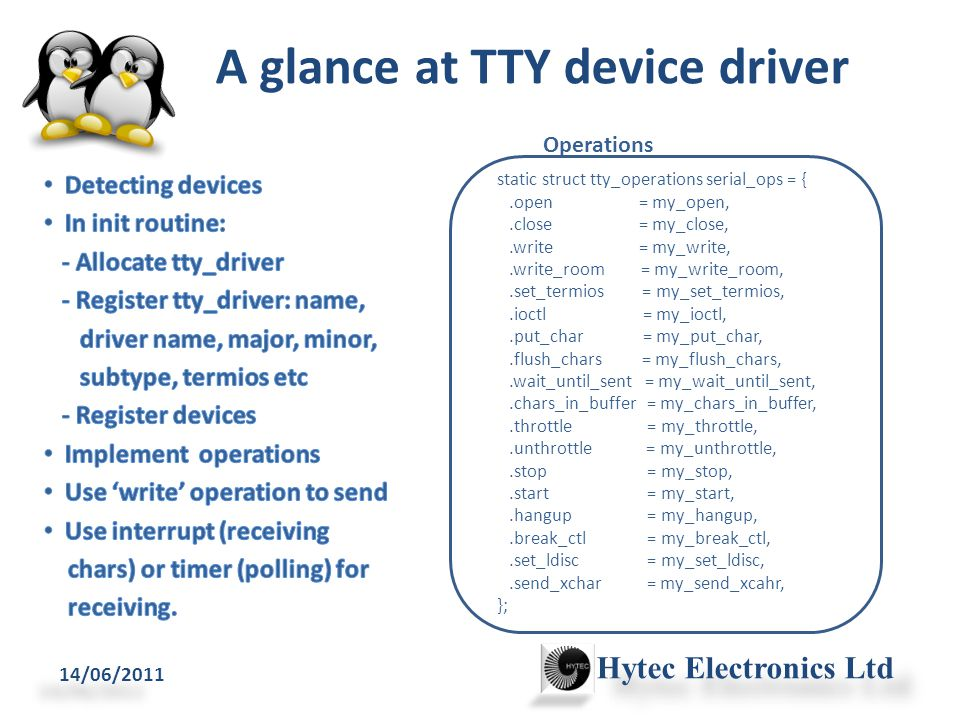 A glance at TTY device driver 14/06/2011 Hytec Electronics Ltd static struct tty_operations serial_ops = {.open = my_open,.close = my_close,.write = my_write,.write_room = my_write_room,.set_termios = my_set_termios,.ioctl = my_ioctl,.put_char = my_put_char,.flush_chars = my_flush_chars,.wait_until_sent = my_wait_until_sent,.chars_in_buffer = my_chars_in_buffer,.throttle = my_throttle,.unthrottle = my_unthrottle,.stop = my_stop,.start = my_start,.hangup = my_hangup,.break_ctl = my_break_ctl,.set_ldisc = my_set_ldisc,.send_xchar = my_send_xcahr, }; Operations