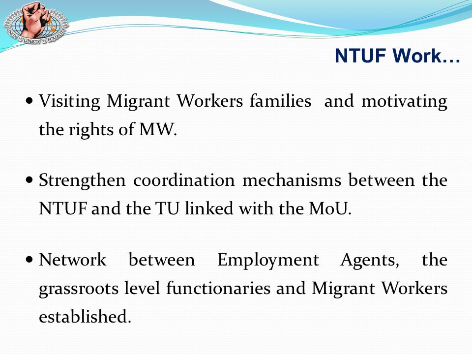 Visiting Migrant Workers families and motivating the rights of MW. Strengthen coordination mechanisms between the NTUF and the TU linked with the MoU.