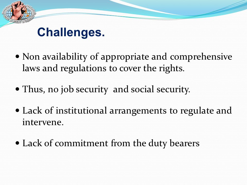Challenges. Non availability of appropriate and comprehensive laws and regulations to cover the rights. Thus, no job security and social security. Lac