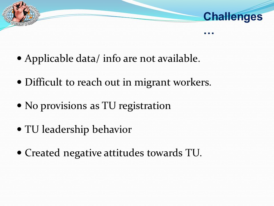 Applicable data/ info are not available. Difficult to reach out in migrant workers. No provisions as TU registration TU leadership behavior Created ne