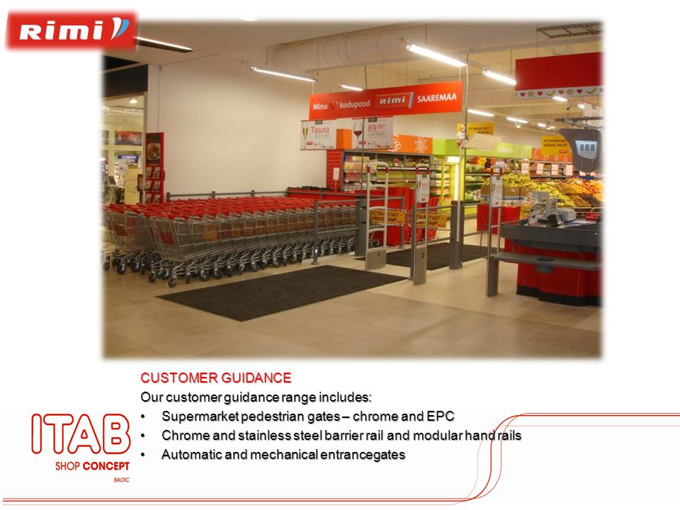 CUSTOMER GUIDANCE Our customer guidance range includes: Supermarket pedestrian gates – chrome and EPCSupermarket pedestrian gates – chrome and EPC Chrome and stainless steel barrier rail and modular hand railsChrome and stainless steel barrier rail and modular hand rails Automatic and mechanical entrancegatesAutomatic and mechanical entrancegates
