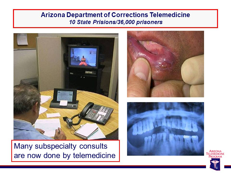 Arizona Department of Corrections Telemedicine 10 State Prisions/36,000 prisoners Many subspecialty consults are now done by telemedicine