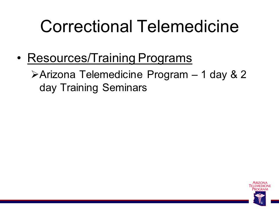 Correctional Telemedicine Resources/Training Programs  Arizona Telemedicine Program – 1 day & 2 day Training Seminars