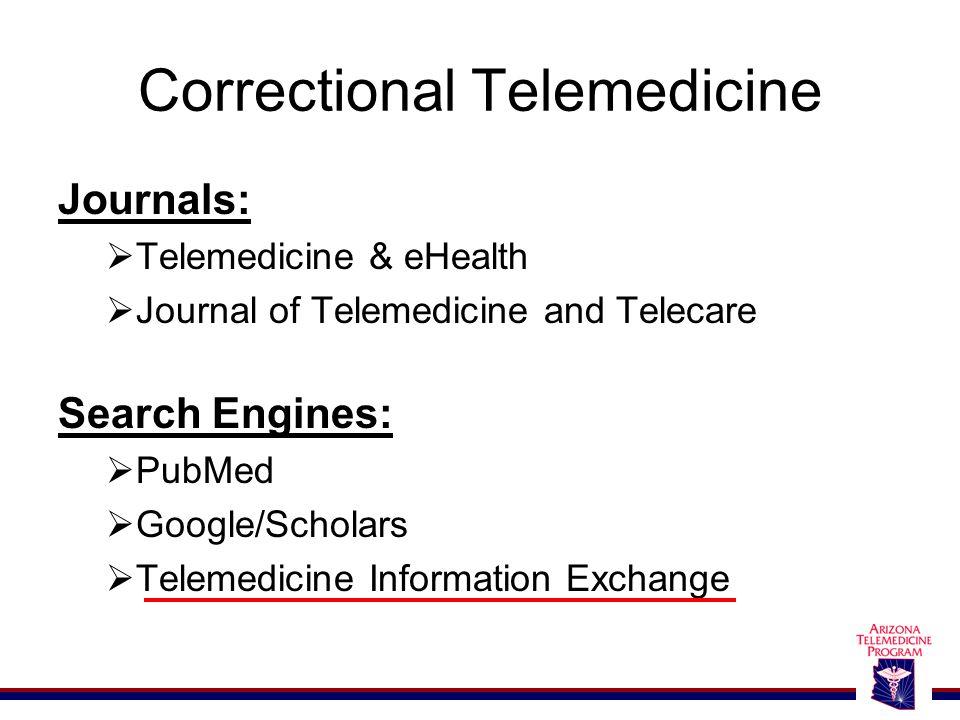 Correctional Telemedicine Journals:  Telemedicine & eHealth  Journal of Telemedicine and Telecare Search Engines:  PubMed  Google/Scholars  Telemedicine Information Exchange