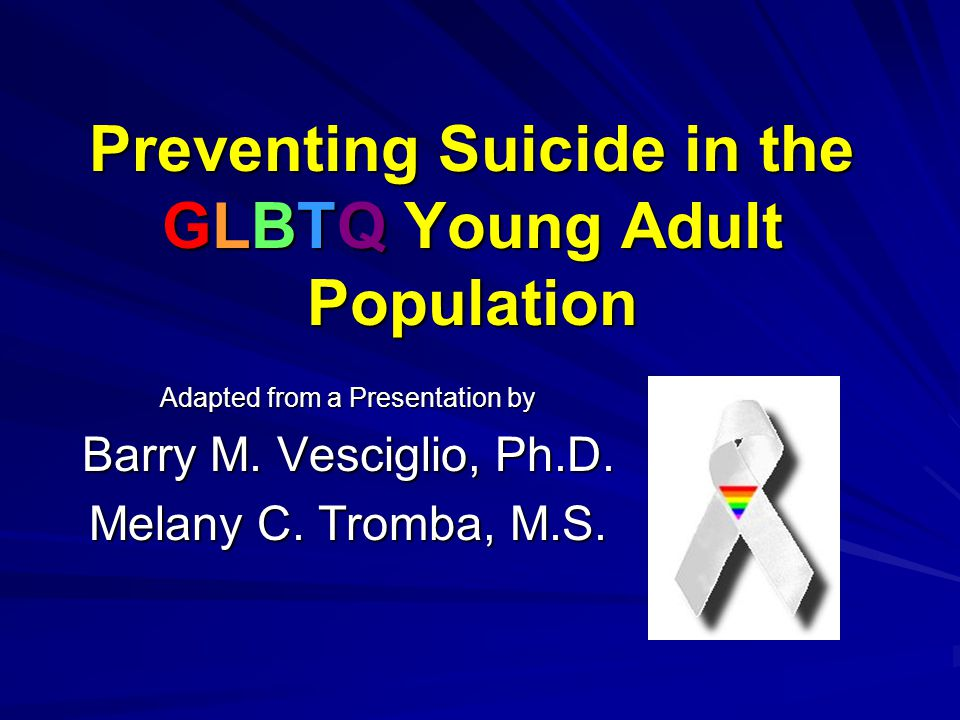 Preventing Suicide in the GLBTQ Young Adult Population Adapted from a Presentation by Barry M. Vesciglio, Ph.D. Melany C. Tromba, M.S.