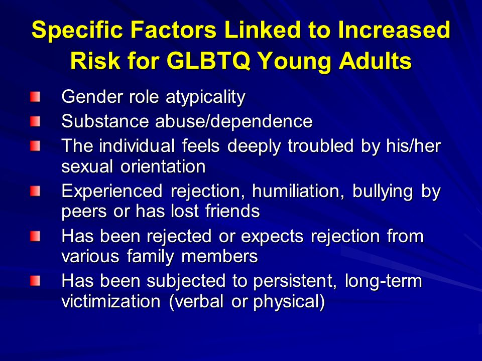 Specific Factors Linked to Increased Risk for GLBTQ Young Adults Gender role atypicality Substance abuse/dependence The individual feels deeply troubl