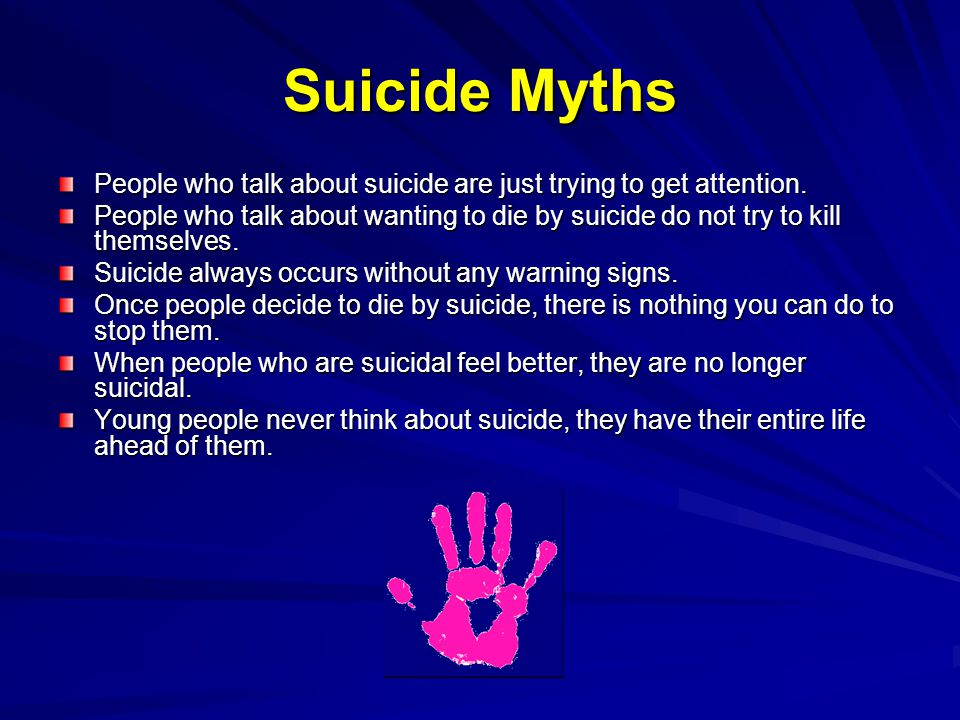 Suicide Myths People who talk about suicide are just trying to get attention. People who talk about wanting to die by suicide do not try to kill thems