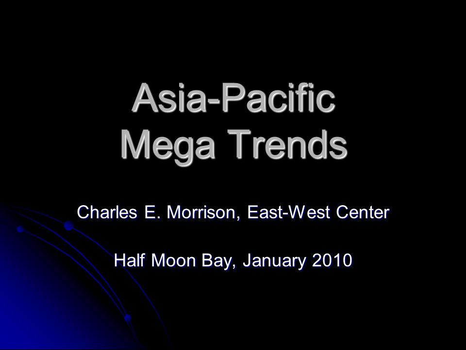 Asia-Pacific Mega Trends Charles E. Morrison, East-West Center Half Moon Bay, January 2010