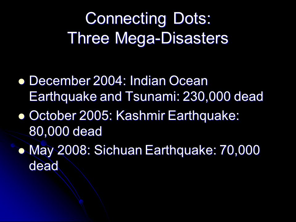 Connecting Dots: Three Mega-Disasters December 2004: Indian Ocean Earthquake and Tsunami: 230,000 dead December 2004: Indian Ocean Earthquake and Tsun
